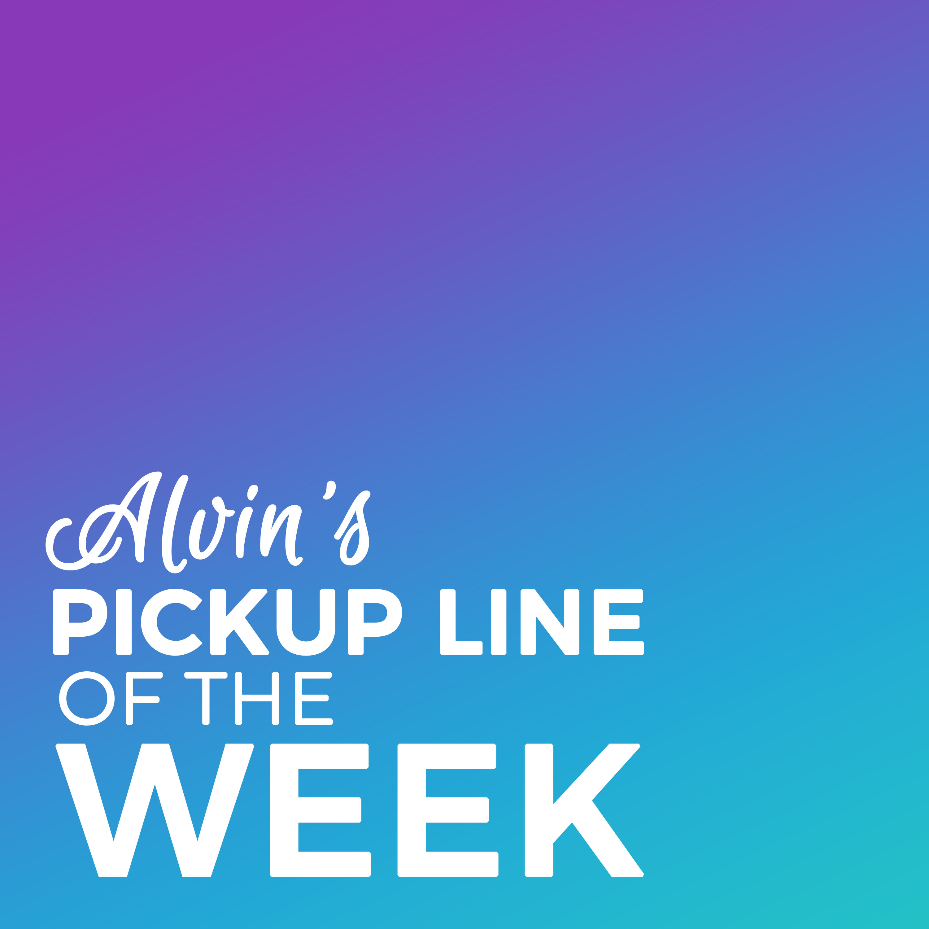 Alvins' Pickup Line of the Week